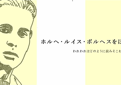 ホルヘ・ルイス・ボルヘスをほどく — われわれはどのように読みそこねてきたか 西崎憲 note