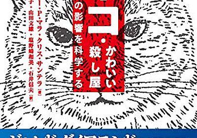 『ネコ・かわいい殺し屋 生態系への影響を科学する』野良ネコへの愛情はリスクを孕む - HONZ