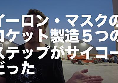 イーロン・マスクのロケット製造5つのステップがサイコーだった