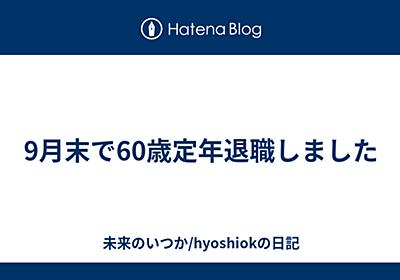 9月末で60歳定年退職しました - 未来のいつか/hyoshiokの日記