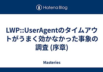 LWP::UserAgentのタイムアウトがうまく効かなかった事象の調査 (序章) - Masteries