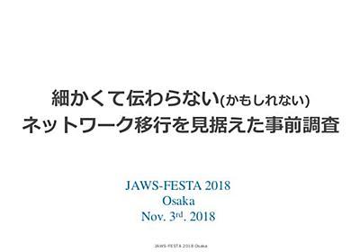 JAWS-FESTA2018_「細かくて伝わらないかもしれないネットワーク移行を見据えた事前調査」