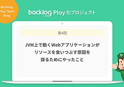 JVM上で動くWebアプリケーションがリソースを食いつぶす原因を探るためにやったこと【Backlog Play化プロジェクト】