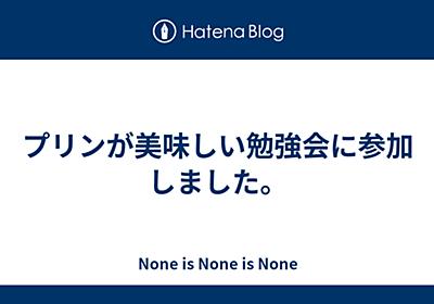 プリンが美味しい勉強会に参加しました。 - None is None is None