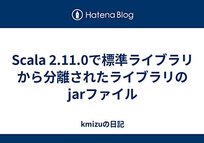 Scala 2.11.0で標準ライブラリから分離されたライブラリのjarファイル - kmizuの日記