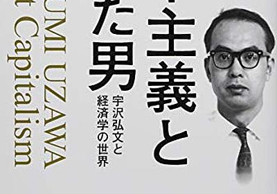 『資本主義と闘った男』我々がまだ知らない本当の宇沢弘文とは - HONZ
