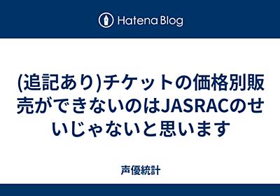 (追記あり)チケットの価格別販売ができないのはJASRACのせいじゃないと思います - 声優統計