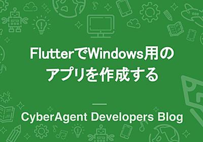 FlutterでWindows用のアプリを作成する | CyberAgent Developers Blog