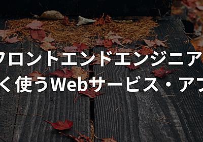 【2018年版】フロントエンドエンジニアがよく使うWebサービス・アプリまとめ - たこさんちゃんねる(別枠)