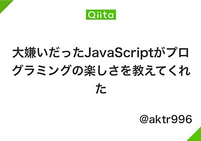大嫌いだったJavaScriptがプログラミングの楽しさを教えてくれた - Qiita