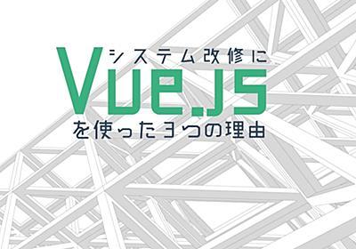 レガシーシステムの大規模リプレイスで分かった「Vue.jsでSPAならNuxt.jsが有力」 #エンジニアHub - エンジニアHub|若手Webエンジニアのキャリアを考える!