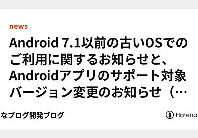 Android 7.1以前の古いOSでのご利用に関するお知らせと、Androidアプリのサポート対象バージョン変更のお知らせ - はてなブログ開発ブログ