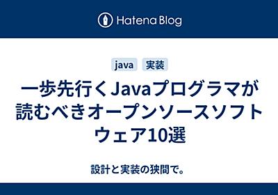 一歩先行くJavaプログラマが読むべきオープンソースソフトウェア10選 - 設計と実装の狭間で。