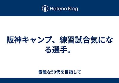 阪神キャンプ、練習試合気になる選手。 - 素敵な50代を目指して