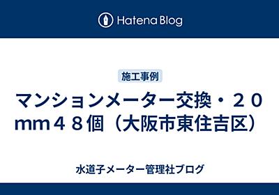 マンションメーター交換・20mm48個(大阪市東住吉区) - 水道子メーター管理社ブログ