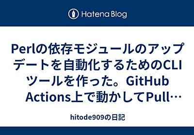 Perlの依存モジュールのアップデートを自動化するためのCLIツールを作った。GitHub Actions上で動かしてPull Requestも送れる - hitode909の日記