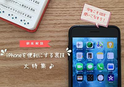 【徹底解説】iPhoneを便利にする裏技大特集!iOSをバッチリと使いこなす方法まとめ - wepli.2