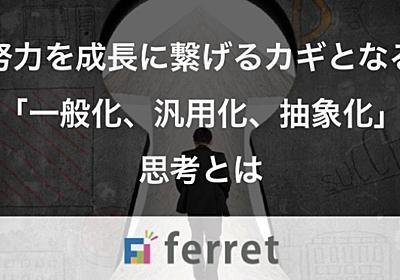 努力を成長に繋げるカギとなる「一般化、汎用化、抽象化」思考とは ferret [フェレット]