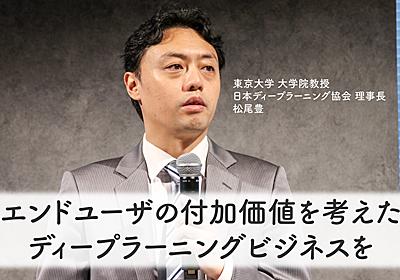 ディープラーニングは儲けてなんぼ! エンドユーザの付加価値を考えろ!松尾豊氏 | 人工知能ニュースメディア AINOW