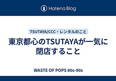 東京都心のTSUTAYAが一気に閉店すること - WASTE OF POPS 80s-90s