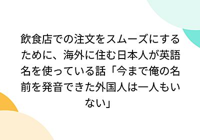 飲食店での注文をスムーズにするために、海外に住む日本人が英語名を使っている話「今まで俺の名前を発音できた外国人は一人もいない」 - Togetter