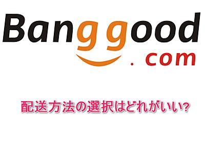 Banggoodの配送方法の選択はどれがいい?各々の配送方法のメリットとデメリット   物欲ガジェット.com