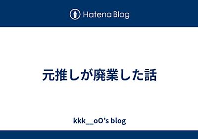 元推しが廃業した話 - kkk__oO's blog