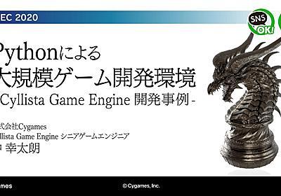 Python による大規模ゲーム開発環境 ~Cyllista Game Engine 開発事例~ - Speaker Deck