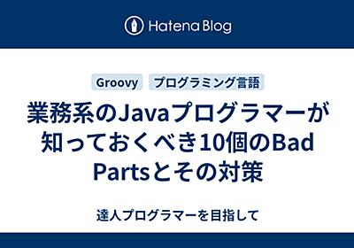 業務系のJavaプログラマーが知っておくべき10個のBad Partsとその対策 - 達人プログラマーを目指して