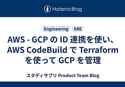 AWS - GCP の ID 連携を使い、 AWS CodeBuild で Terraform を使って GCP を管理 - Quipper Product Team Blog