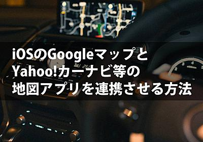 iOSのGoogleマップとYahoo!カーナビ等の地図アプリを連携させる方法