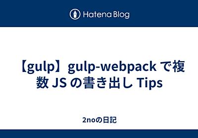 【gulp】gulp-webpack で複数 JS の書き出し Tips - 2noの日記