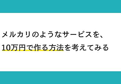 メルカリのようなサービスを、10万円で作る方法を考えてみる|__shinji__|note