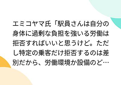 エミコヤマ氏「駅員さんは自分の身体に過剰な負担を強いる労働は拒否すればいいと思うけど。ただし特定の乗客だけ拒否するのは差別だから、労働環境か設備のどちらかが改善されるまで、すべての乗客の利用を拒否すべき。」 - Togetter