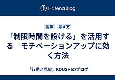 「制限時間を設ける」を活用する モチベーションアップに効く方法 - 「行動と見識」KOUSHIのブログ