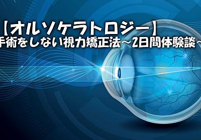 【オルソケラトロジー】手術をしない視力矯正法〜2日間体験談〜