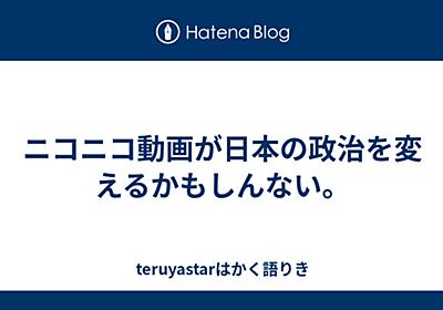 ニコニコ動画が日本の政治を変えるかもしんない。 - teruyastarはかく語りき