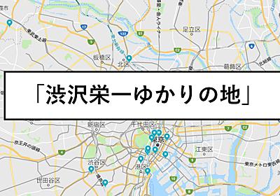 『渋沢栄一ゆかりの地』グーグルマップリスト「日本資本主義の父」新一万円札 渋沢栄一のすごい功績・業績とは? | ホットニュース (HOTNEWS)