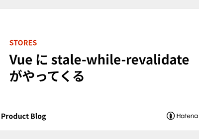 Vue に stale-while-revalidate がやってくる - STORES Tech Blog