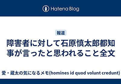 障害者に対して石原慎太郎都知事が言ったと思われること全文