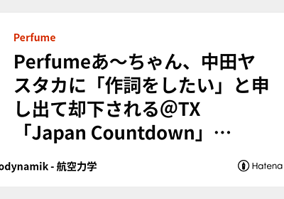 Perfumeあ〜ちゃん、中田ヤスタカに「作詞をしたい」と申し出て却下される@TX「Japan Countdown」101113 - Aerodynamik - 航空力学
