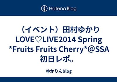 (イベント)田村ゆかりLOVE♡LIVE2014 Spring *Fruits Fruits Cherry*@SSA初日レポ。 - ゆかりんblog