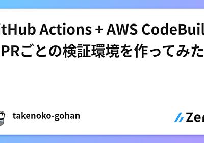 GitHub Actions + AWS CodeBuildでPRごとの検証環境を作ってみた