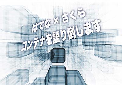 【@大阪】さくらインターネット × はてな、コンテナ技術の現在と未来を語るイベント開催!さくらのサービスを無料で試せる特典も! - はてなニュース