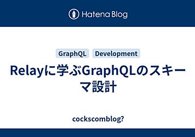 Relayに学ぶGraphQLのスキーマ設計 - cockscomblog?