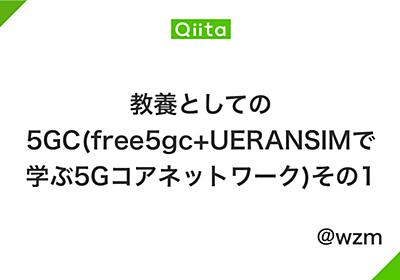教養としての5GC(free5gc+UERANSIMで学ぶ5Gコアネットワーク)その1 - Qiita