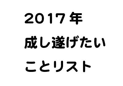2017年の目標設定はしましたか?俺の2017年成し遂げたいことリスト! - たっけのメモ