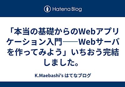 「本当の基礎からのWebアプリケーション入門――Webサーバを作ってみよう」いちおう完結しました。 - K.Maebashi's はてなブログ