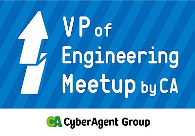 エンジニア組織のマネージメントってみんなどうしてるの? ~VP of Engineering meetup by CA #1~