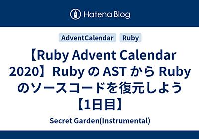 【Ruby Advent Calendar 2020】Ruby の AST から Ruby のソースコードを復元しよう【1日目】 - Secret Garden(Instrumental)